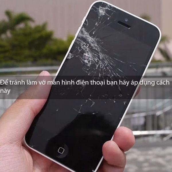 Để tránh làm vỡ màn hình điện thoại bạn hãy áp dụng cách này
